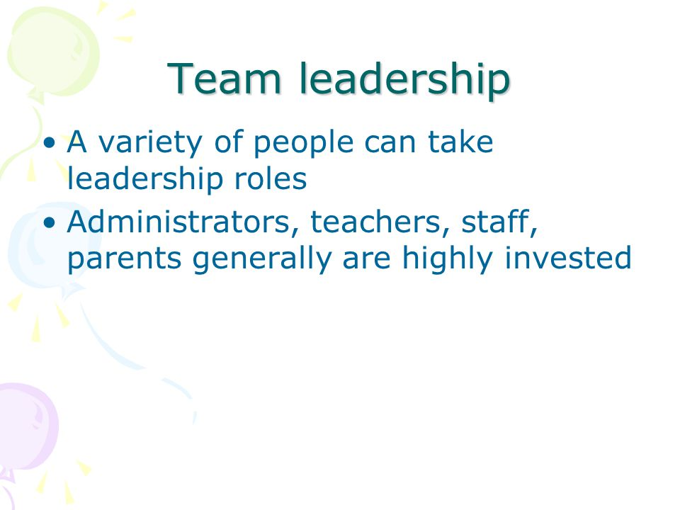 Team leadership A variety of people can take leadership roles Administrators, teachers, staff, parents generally are highly invested