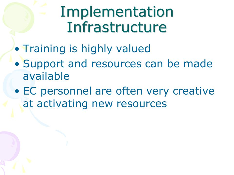 Implementation Infrastructure Training is highly valued Support and resources can be made available EC personnel are often very creative at activating new resources