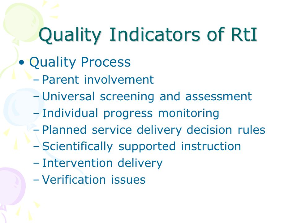 Quality Indicators of RtI Quality Process –Parent involvement –Universal screening and assessment –Individual progress monitoring –Planned service delivery decision rules –Scientifically supported instruction –Intervention delivery –Verification issues