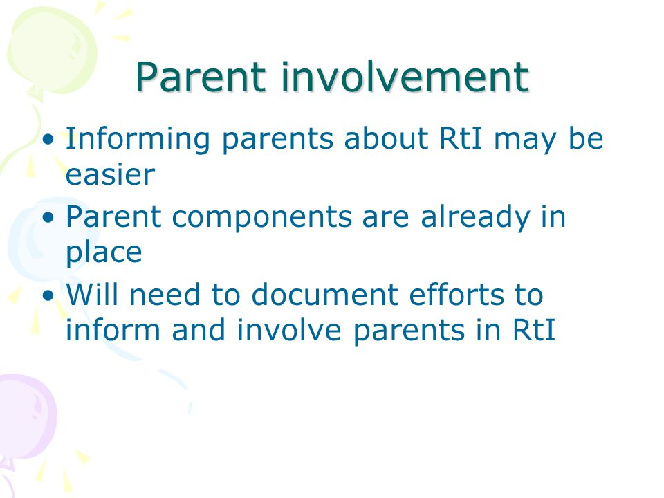 Parent involvement Informing parents about RtI may be easier Parent components are already in place Will need to document efforts to inform and involve parents in RtI