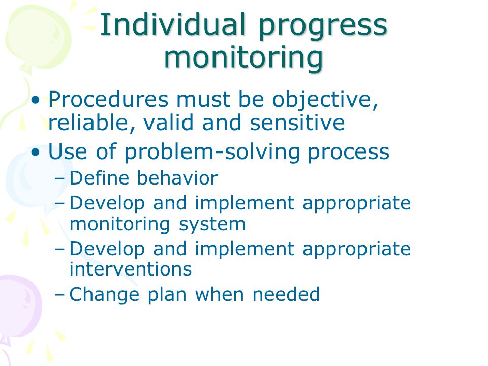 Individual progress monitoring Procedures must be objective, reliable, valid and sensitive Use of problem-solving process –Define behavior –Develop and implement appropriate monitoring system –Develop and implement appropriate interventions –Change plan when needed