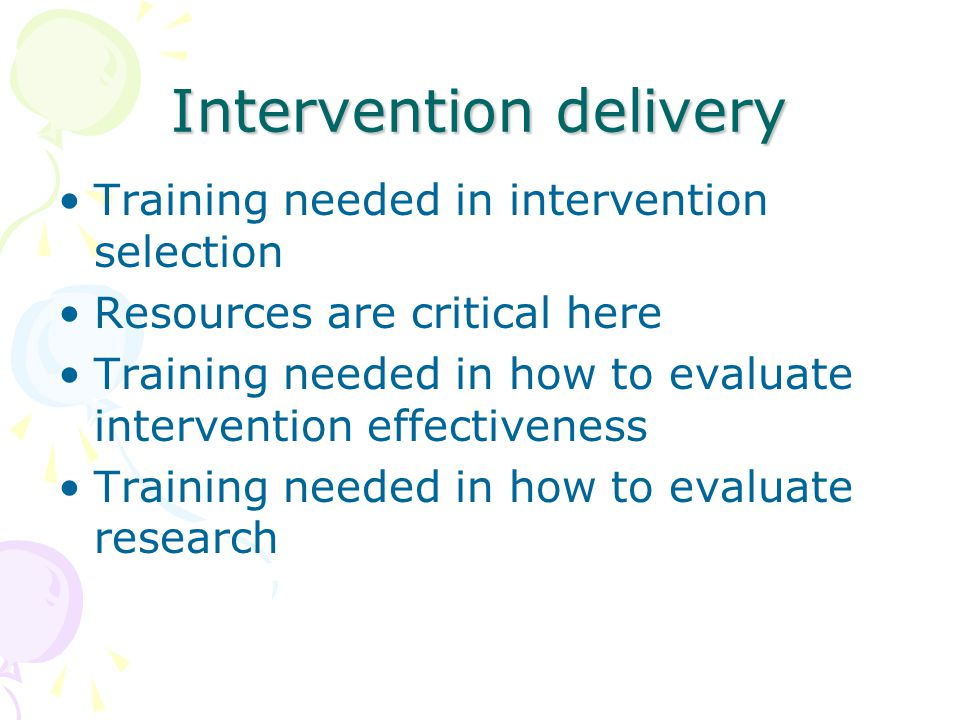Intervention delivery Training needed in intervention selection Resources are critical here Training needed in how to evaluate intervention effectiveness Training needed in how to evaluate research