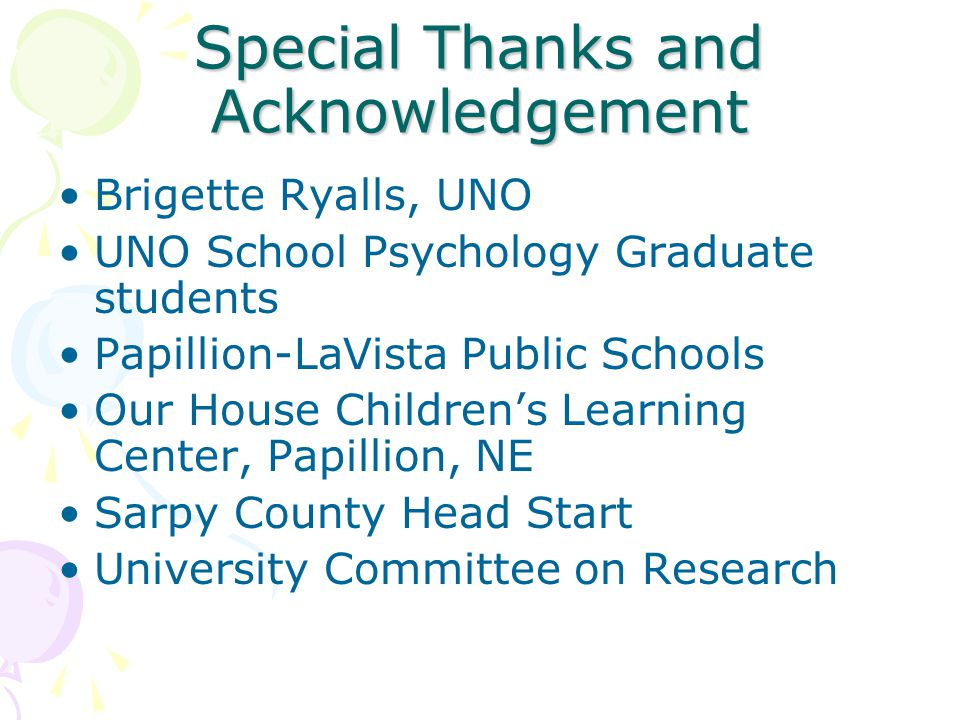 Special Thanks and Acknowledgement Brigette Ryalls, UNO UNO School Psychology Graduate students Papillion-LaVista Public Schools Our House Children's Learning Center, Papillion, NE Sarpy County Head Start University Committee on Research