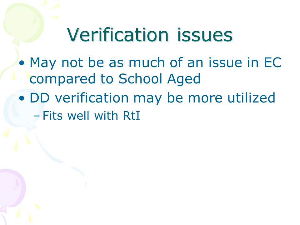 Verification issues May not be as much of an issue in EC compared to School Aged DD verification may be more utilized –Fits well with RtI