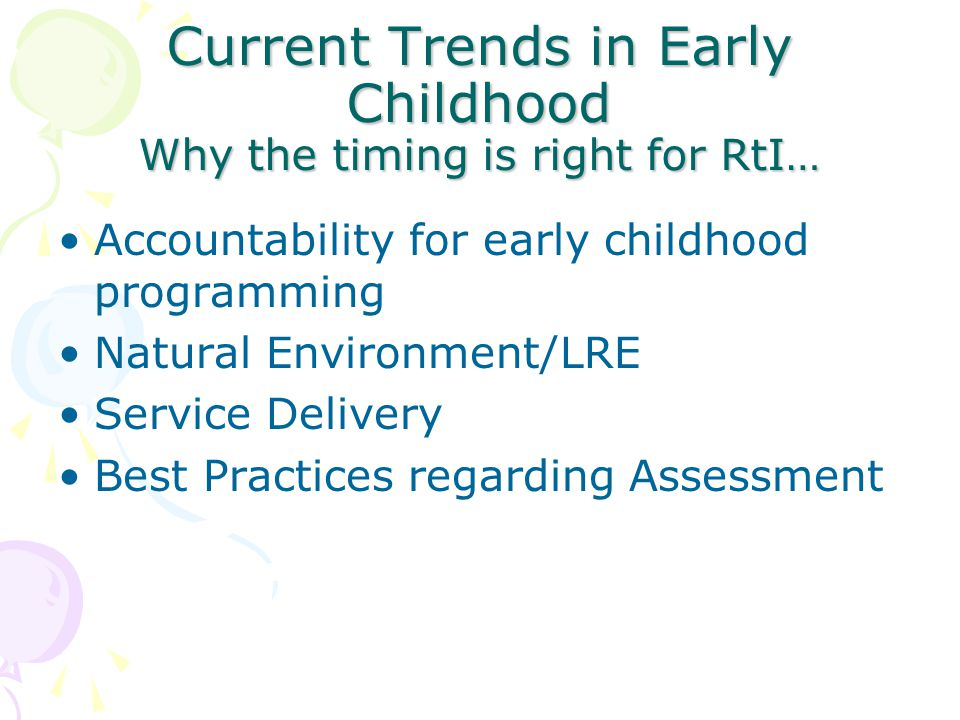 Current Trends in Early Childhood Why the timing is right for RtI… Accountability for early childhood programming Natural Environment/LRE Service Delivery Best Practices regarding Assessment