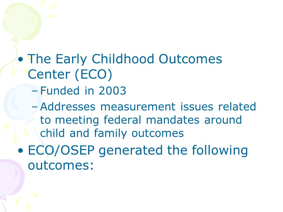 The Early Childhood Outcomes Center (ECO) –Funded in 2003 –Addresses measurement issues related to meeting federal mandates around child and family outcomes ECO/OSEP generated the following outcomes: