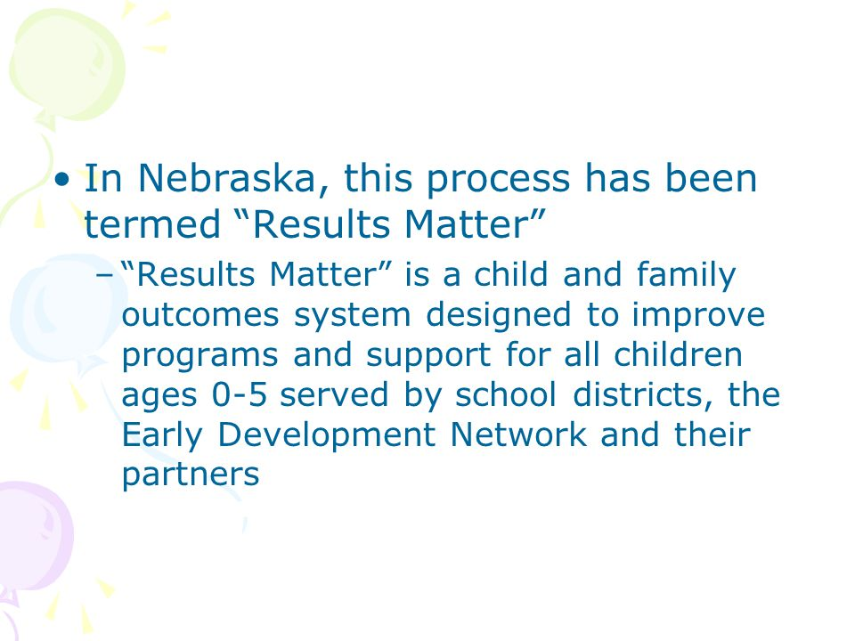 In Nebraska, this process has been termed Results Matter – Results Matter is a child and family outcomes system designed to improve programs and support for all children ages 0-5 served by school districts, the Early Development Network and their partners