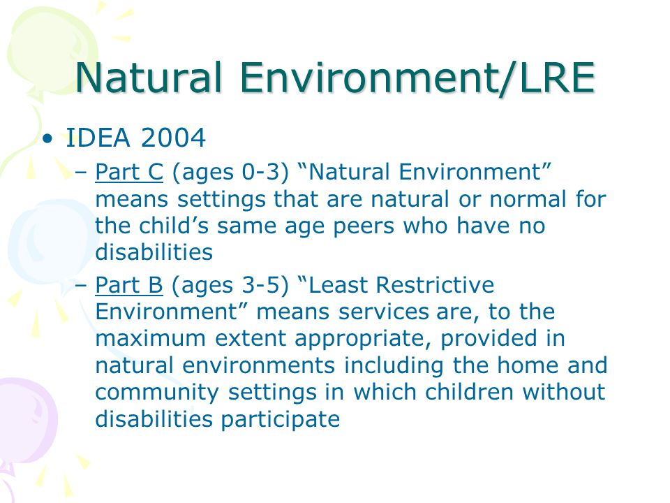 Natural Environment/LRE IDEA 2004 –Part C (ages 0-3) Natural Environment means settings that are natural or normal for the child's same age peers who have no disabilities –Part B (ages 3-5) Least Restrictive Environment means services are, to the maximum extent appropriate, provided in natural environments including the home and community settings in which children without disabilities participate