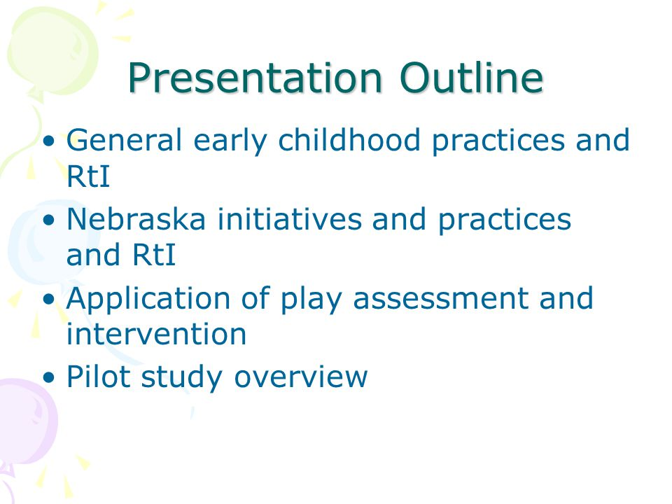 Presentation Outline General early childhood practices and RtI Nebraska initiatives and practices and RtI Application of play assessment and intervention Pilot study overview