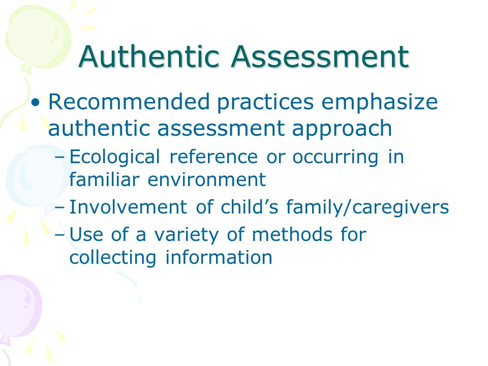 Authentic Assessment Recommended practices emphasize authentic assessment approach –Ecological reference or occurring in familiar environment –Involvement of child's family/caregivers –Use of a variety of methods for collecting information