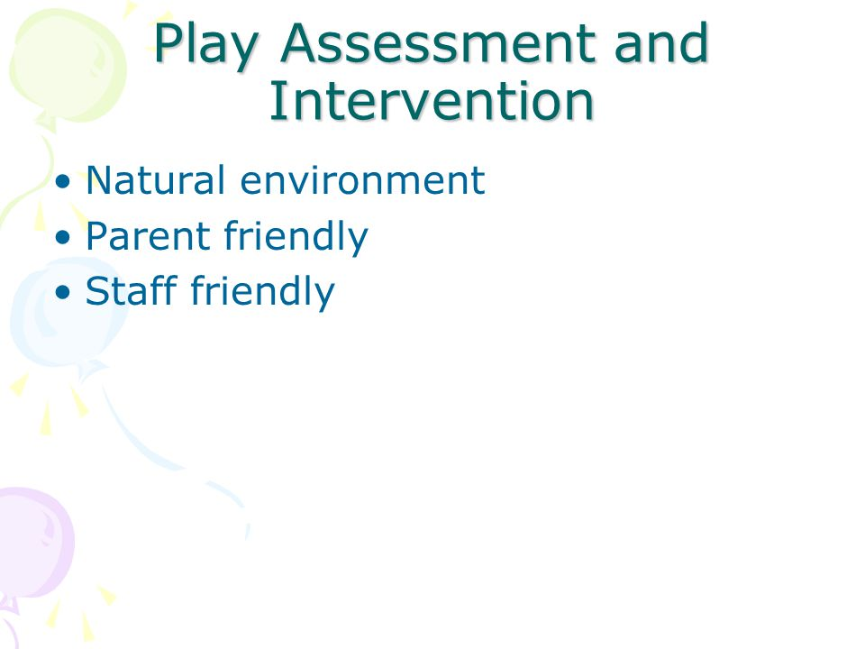 Play Assessment and Intervention Natural environment Parent friendly Staff friendly