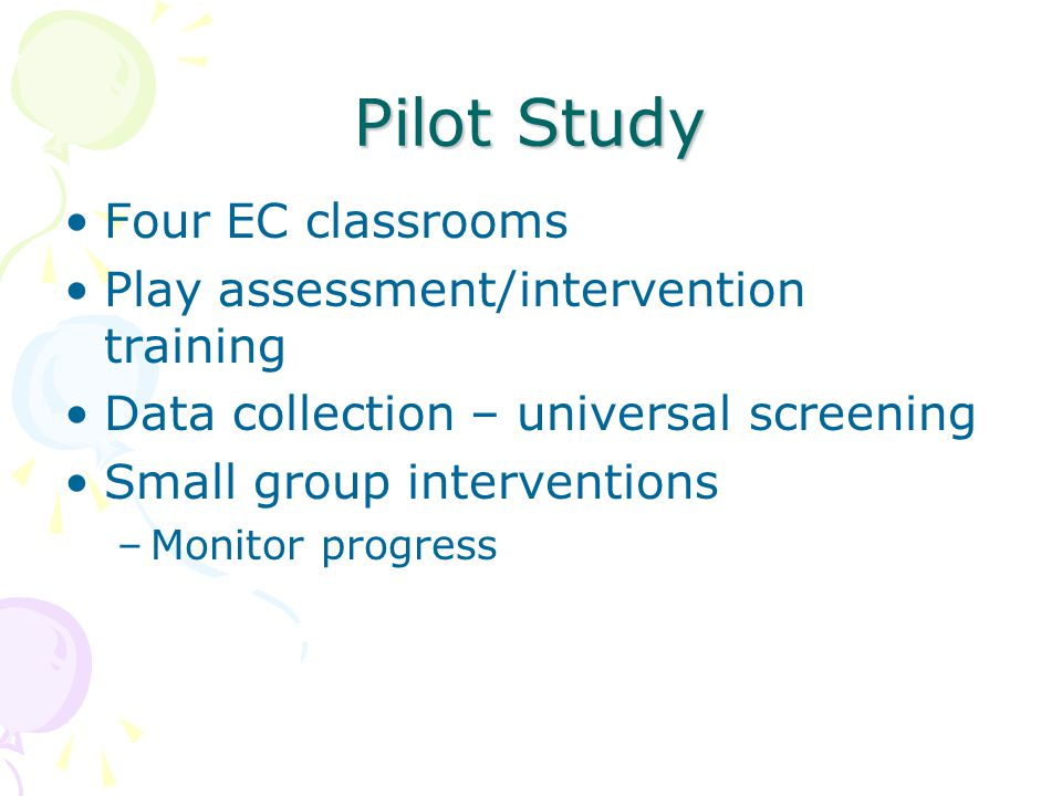 Pilot Study Four EC classrooms Play assessment/intervention training Data collection – universal screening Small group interventions –Monitor progress