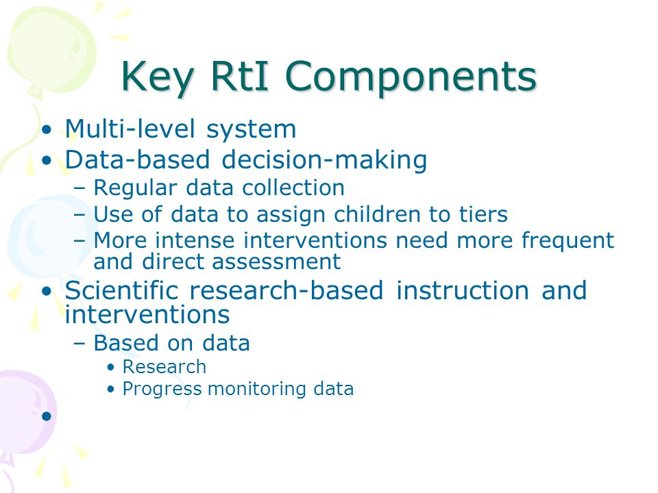Key RtI Components Multi-level system Data-based decision-making –Regular data collection –Use of data to assign children to tiers –More intense interventions need more frequent and direct assessment Scientific research-based instruction and interventions –Based on data Research Progress monitoring data