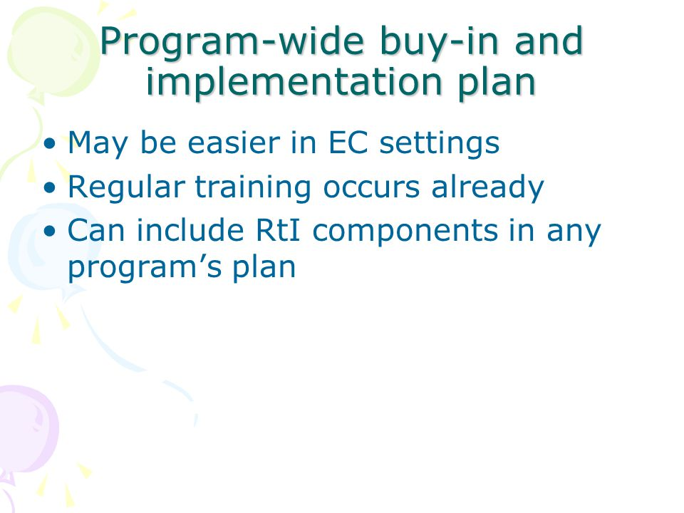Program-wide buy-in and implementation plan May be easier in EC settings Regular training occurs already Can include RtI components in any program's plan