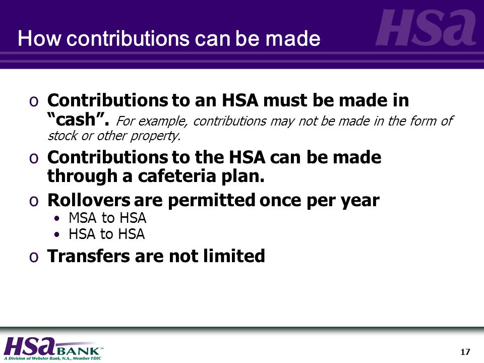 17 How contributions can be made oContributions to an HSA must be made in cash .