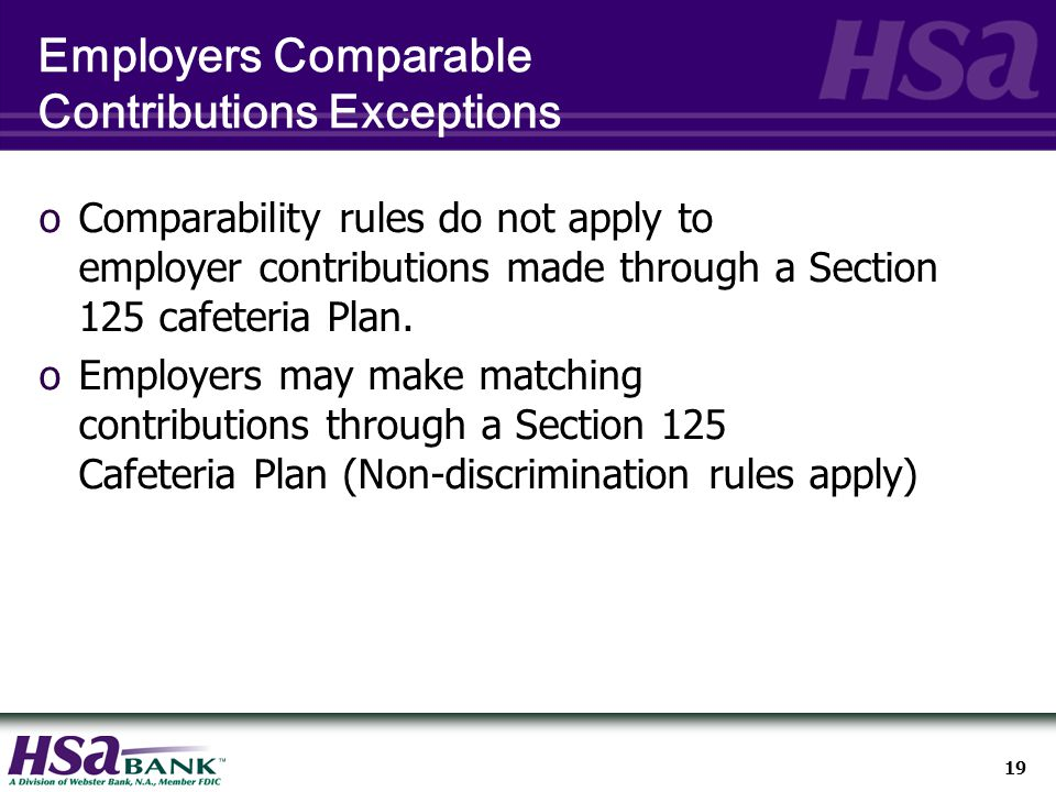 19 Employers Comparable Contributions Exceptions oComparability rules do not apply to employer contributions made through a Section 125 cafeteria Plan.