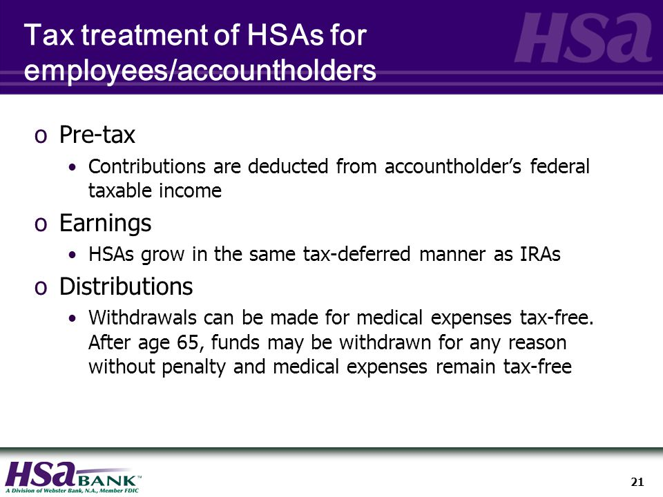 21 Tax treatment of HSAs for employees/accountholders oPre-tax Contributions are deducted from accountholder's federal taxable income oEarnings HSAs grow in the same tax-deferred manner as IRAs oDistributions Withdrawals can be made for medical expenses tax-free.