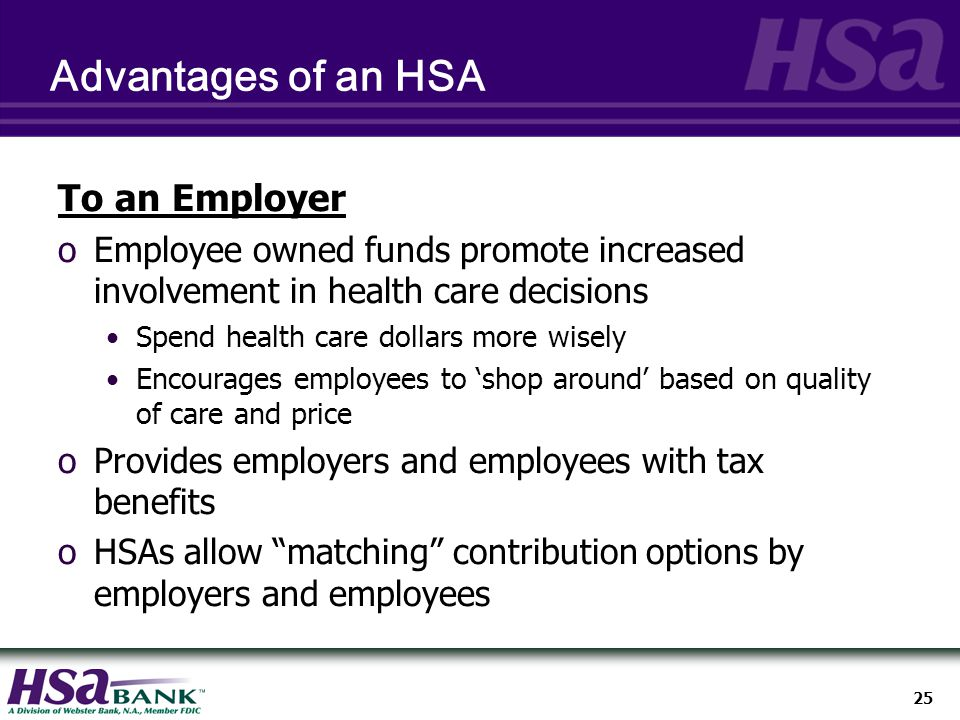 25 Advantages of an HSA To an Employer oEmployee owned funds promote increased involvement in health care decisions Spend health care dollars more wisely Encourages employees to 'shop around' based on quality of care and price oProvides employers and employees with tax benefits oHSAs allow matching contribution options by employers and employees