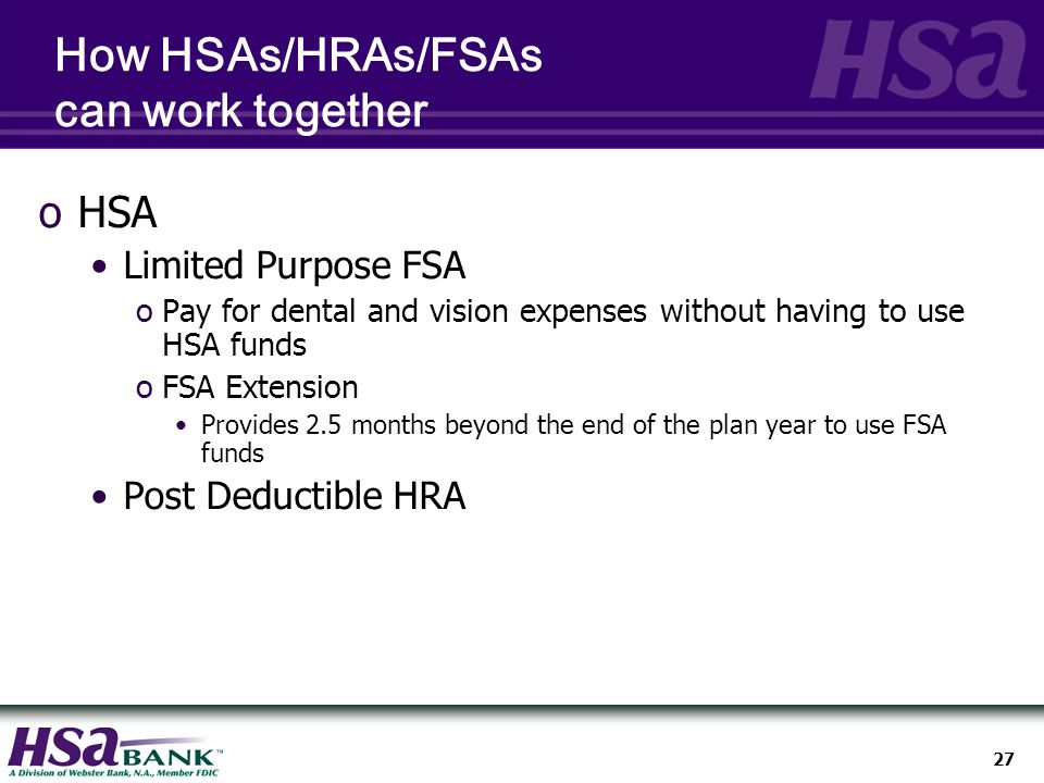 27 How HSAs/HRAs/FSAs can work together oHSA Limited Purpose FSA oPay for dental and vision expenses without having to use HSA funds oFSA Extension Provides 2.5 months beyond the end of the plan year to use FSA funds Post Deductible HRA