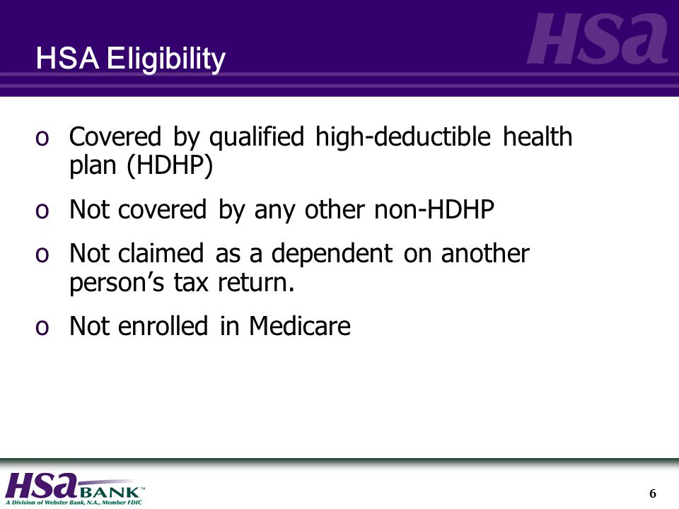 6 HSA Eligibility oCovered by qualified high-deductible health plan (HDHP) oNot covered by any other non-HDHP oNot claimed as a dependent on another person's tax return.