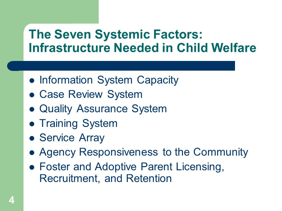 4 The Seven Systemic Factors: Infrastructure Needed in Child Welfare Information System Capacity Case Review System Quality Assurance System Training System Service Array Agency Responsiveness to the Community Foster and Adoptive Parent Licensing, Recruitment, and Retention