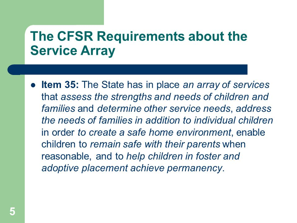 5 The CFSR Requirements about the Service Array Item 35: The State has in place an array of services that assess the strengths and needs of children and families and determine other service needs, address the needs of families in addition to individual children in order to create a safe home environment, enable children to remain safe with their parents when reasonable, and to help children in foster and adoptive placement achieve permanency.