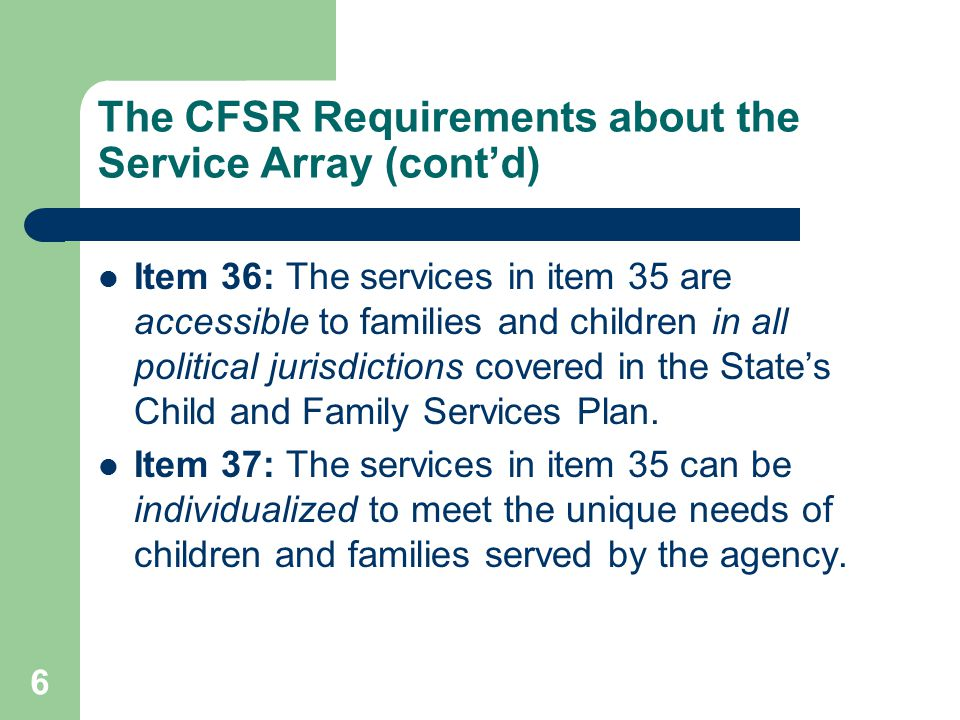 6 The CFSR Requirements about the Service Array (cont'd) Item 36: The services in item 35 are accessible to families and children in all political jurisdictions covered in the State's Child and Family Services Plan.