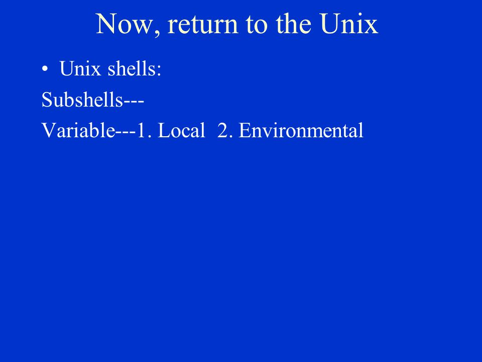 Now, return to the Unix Unix shells: Subshells--- Variable---1. Local 2. Environmental