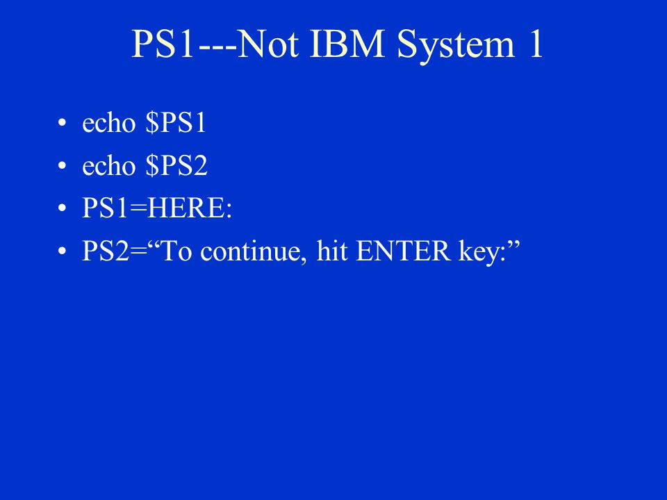 PS1---Not IBM System 1 echo $PS1 echo $PS2 PS1=HERE: PS2= To continue, hit ENTER key:
