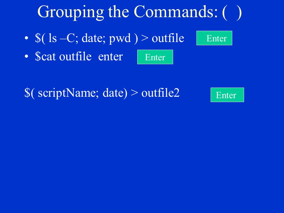 Grouping the Commands: ( ) $( ls –C; date; pwd ) > outfile enter $cat outfile enter $( scriptName; date) > outfile2 Enter