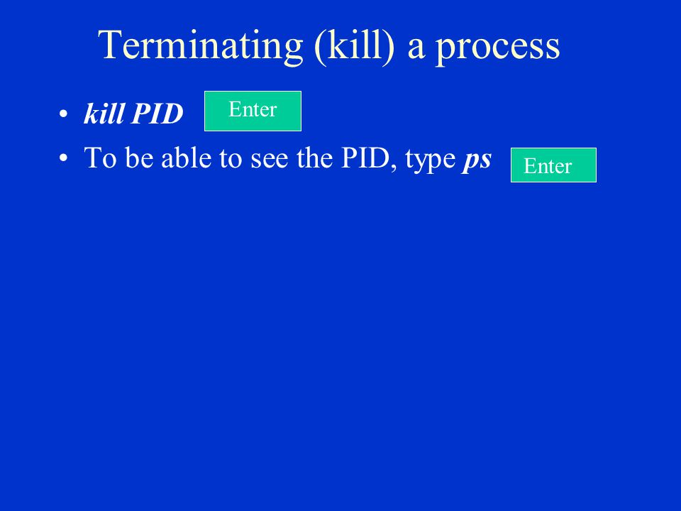 Terminating (kill) a process kill PID To be able to see the PID, type ps Enter