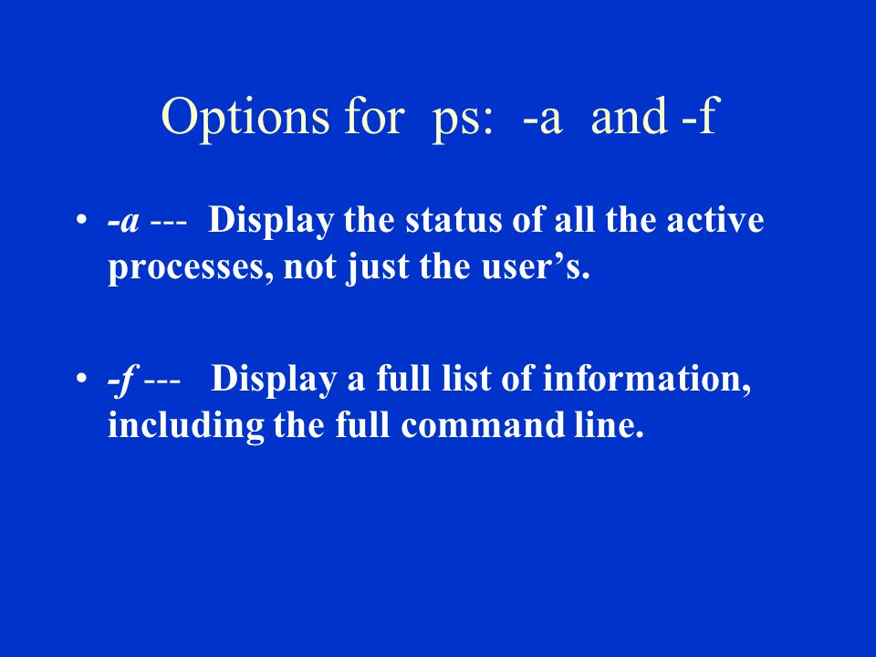 Options for ps: -a and -f -a --- Display the status of all the active processes, not just the user's.