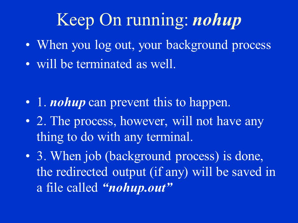 Keep On running: nohup When you log out, your background process will be terminated as well.
