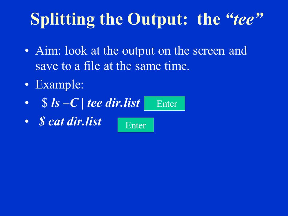 Splitting the Output: the tee Aim: look at the output on the screen and save to a file at the same time.