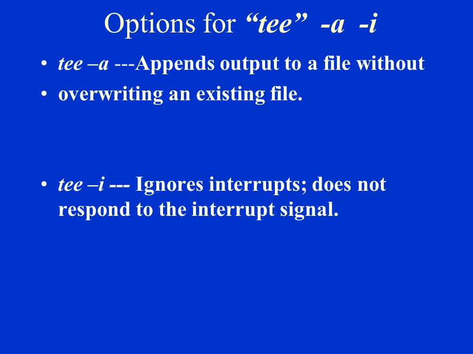 Options for tee -a -i tee –a ---Appends output to a file without overwriting an existing file.