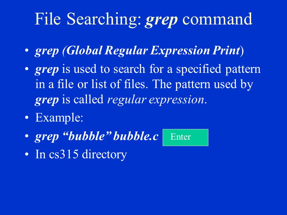 File Searching: grep command grep (Global Regular Expression Print) grep is used to search for a specified pattern in a file or list of files.