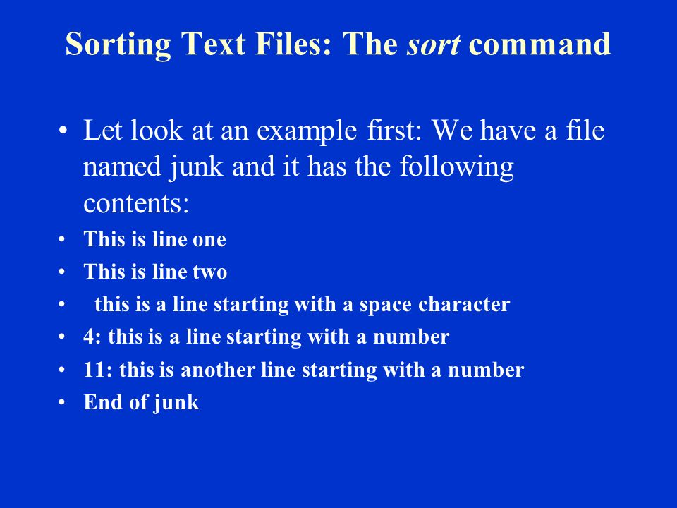 Sorting Text Files: The sort command Let look at an example first: We have a file named junk and it has the following contents: This is line one This is line two this is a line starting with a space character 4: this is a line starting with a number 11: this is another line starting with a number End of junk