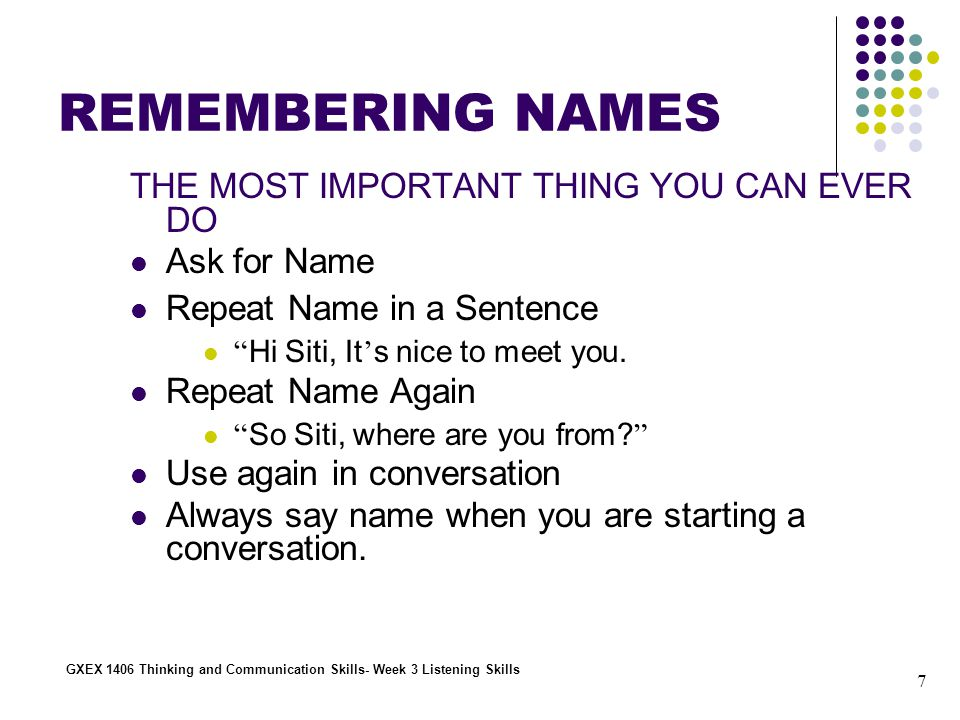 7 GXEX 1406 Thinking and Communication Skills- Week 3 Listening Skills REMEMBERING NAMES THE MOST IMPORTANT THING YOU CAN EVER DO Ask for Name Repeat Name in a Sentence Hi Siti, It ' s nice to meet you.