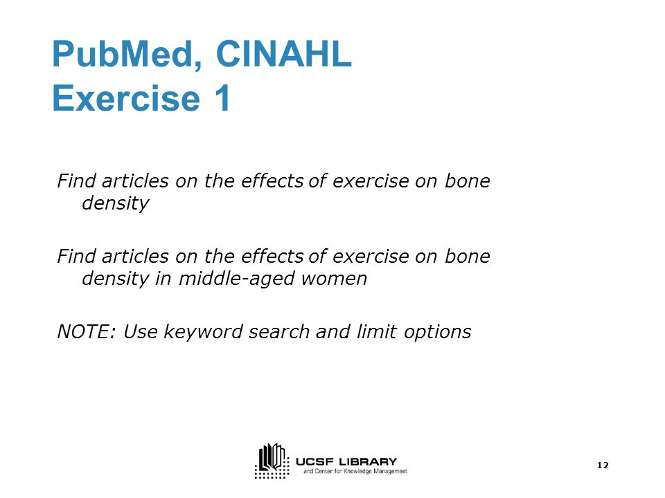 12 PubMed, CINAHL Exercise 1 Find articles on the effects of exercise on bone density Find articles on the effects of exercise on bone density in middle-aged women NOTE: Use keyword search and limit options