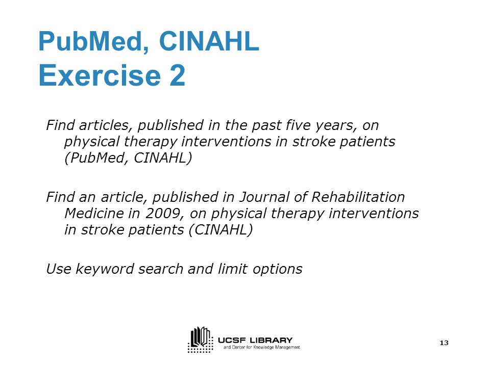 13 PubMed, CINAHL Exercise 2 Find articles, published in the past five years, on physical therapy interventions in stroke patients (PubMed, CINAHL) Find an article, published in Journal of Rehabilitation Medicine in 2009, on physical therapy interventions in stroke patients (CINAHL) Use keyword search and limit options