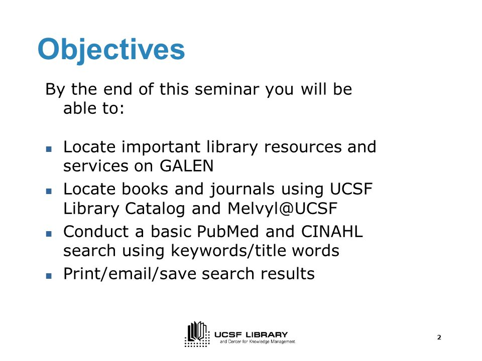 2 Objectives By the end of this seminar you will be able to: Locate important library resources and services on GALEN Locate books and journals using UCSF Library Catalog and Conduct a basic PubMed and CINAHL search using keywords/title words Print/ /save search results