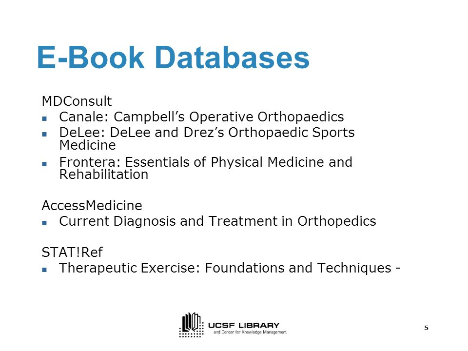 5 E-Book Databases MDConsult Canale: Campbell's Operative Orthopaedics DeLee: DeLee and Drez's Orthopaedic Sports Medicine Frontera: Essentials of Physical Medicine and Rehabilitation AccessMedicine Current Diagnosis and Treatment in Orthopedics STAT!Ref Therapeutic Exercise: Foundations and Techniques -