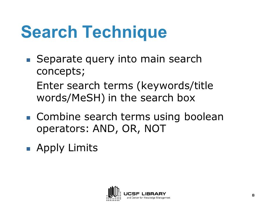 8 Search Technique Separate query into main search concepts; Enter search terms (keywords/title words/MeSH) in the search box Combine search terms using boolean operators: AND, OR, NOT Apply Limits