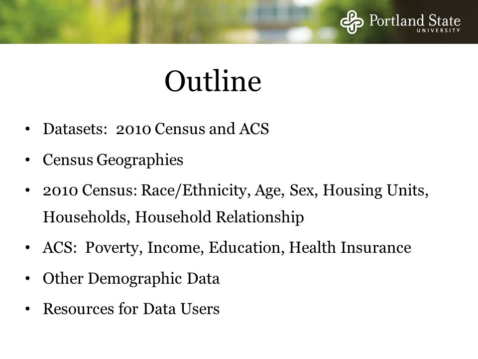 Outline Datasets: 2010 Census and ACS Census Geographies 2010 Census: Race/Ethnicity, Age, Sex, Housing Units, Households, Household Relationship ACS: Poverty, Income, Education, Health Insurance Other Demographic Data Resources for Data Users