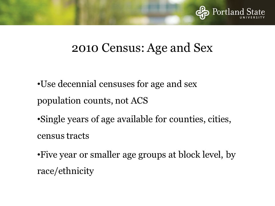 2010 Census: Age and Sex Use decennial censuses for age and sex population counts, not ACS Single years of age available for counties, cities, census tracts Five year or smaller age groups at block level, by race/ethnicity