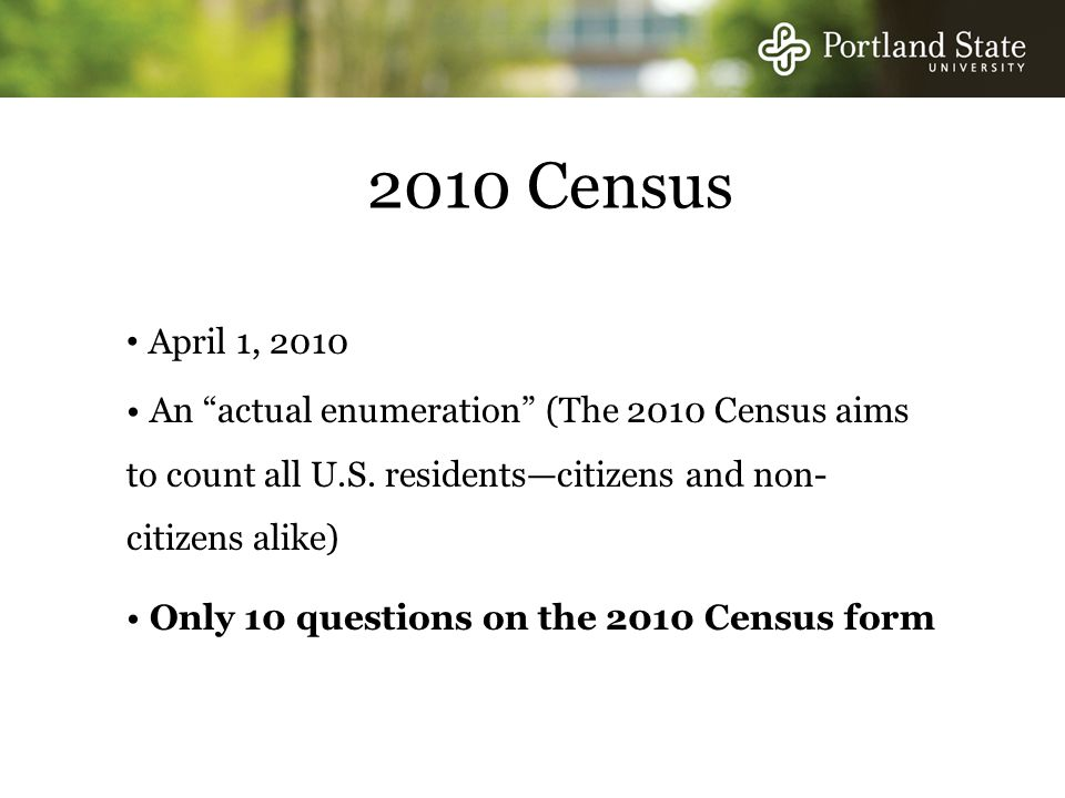 2010 Census April 1, 2010 An actual enumeration (The 2010 Census aims to count all U.S.