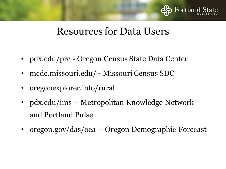 Resources for Data Users pdx.edu/prc - Oregon Census State Data Center mcdc.missouri.edu/ - Missouri Census SDC oregonexplorer.info/rural pdx.edu/ims – Metropolitan Knowledge Network and Portland Pulse oregon.gov/das/oea – Oregon Demographic Forecast
