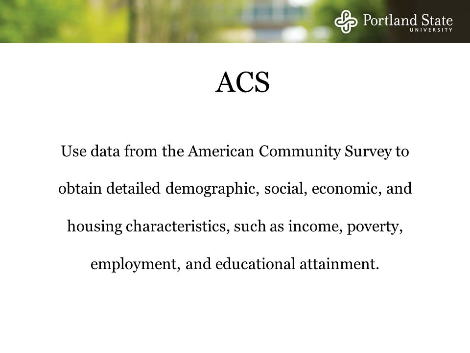 ACS Use data from the American Community Survey to obtain detailed demographic, social, economic, and housing characteristics, such as income, poverty, employment, and educational attainment.