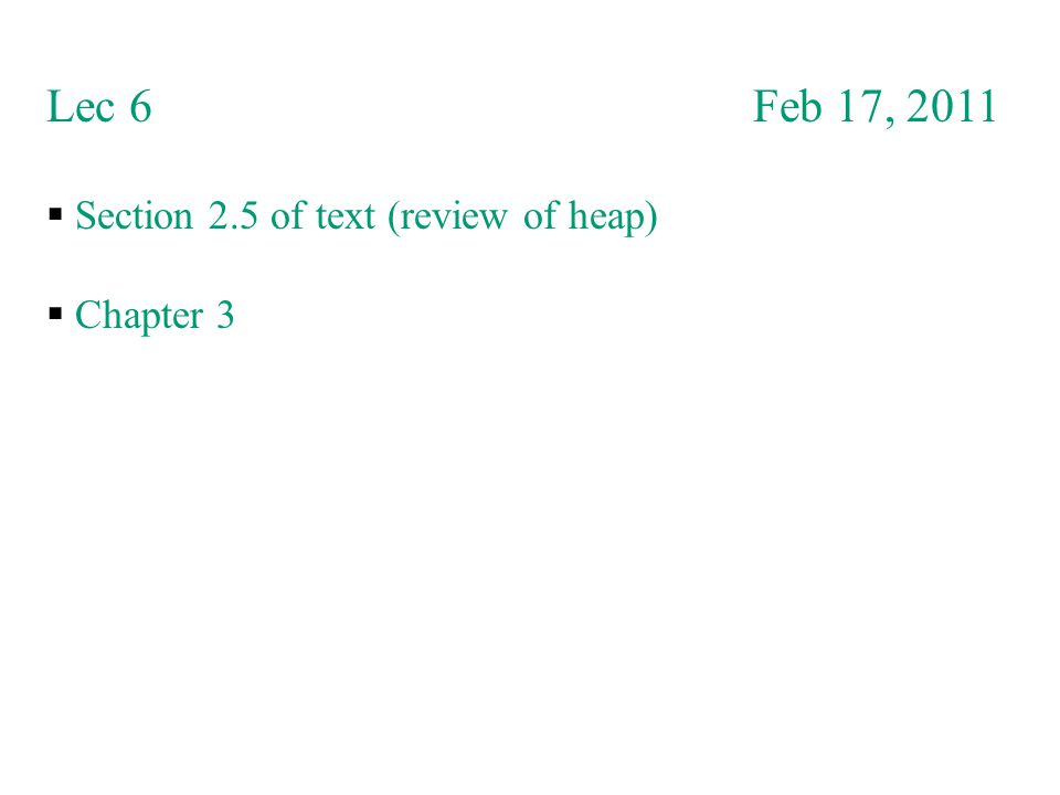 Lec 6 Feb 17, 2011  Section 2.5 of text (review of heap)  Chapter 3