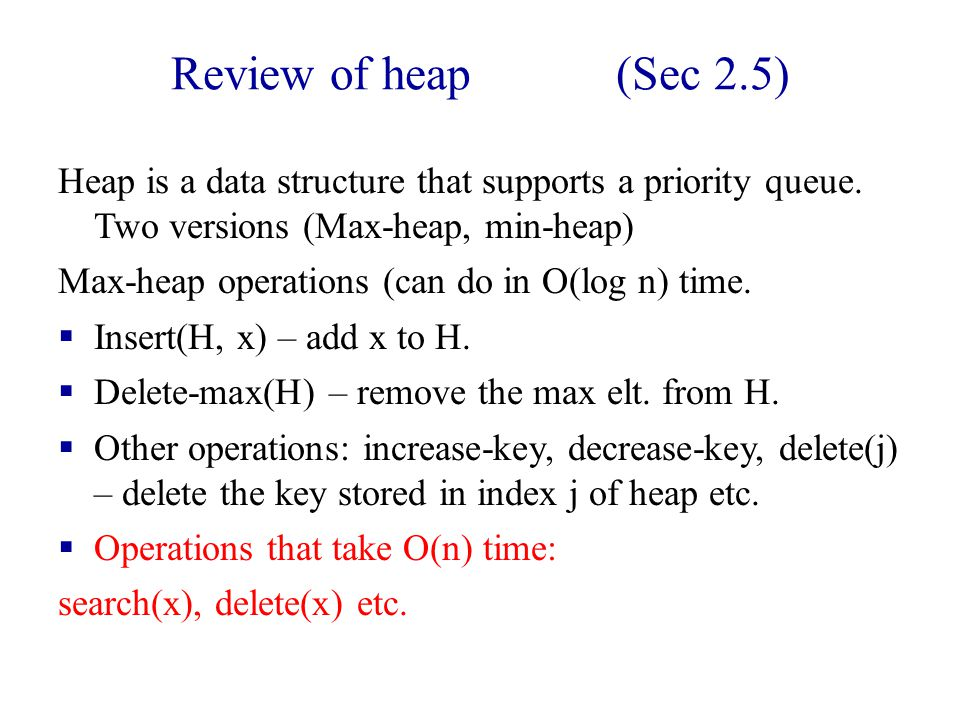 Review of heap (Sec 2.5) Heap is a data structure that supports a priority queue.